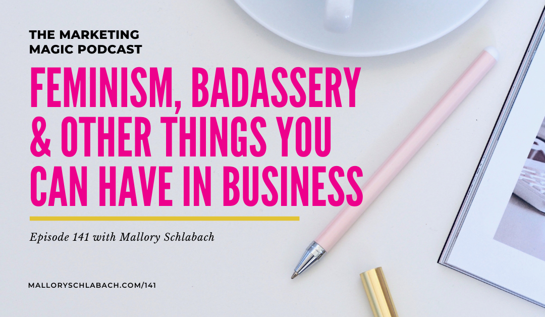 #141 – Feminism, Badassery & Other Things You CAN Have in Business